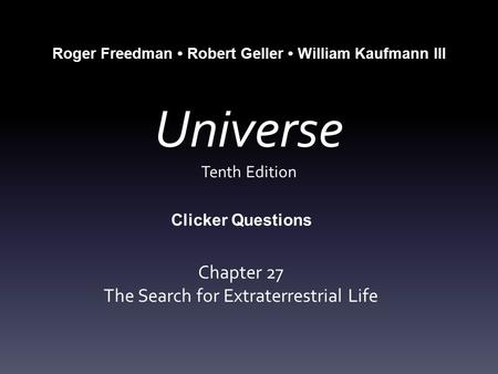 Universe Tenth Edition Chapter 27 The Search for Extraterrestrial Life Roger Freedman Robert Geller William Kaufmann III Clicker Questions.