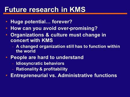 Future research in KMS Huge potential… forever? How can you avoid over-promising? Organizations & culture must change in concert with KMS - A changed organization.