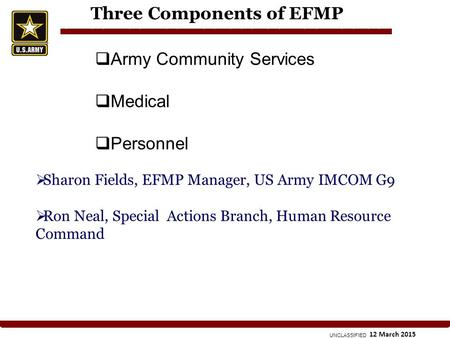 UNCLASSIFIED 12 March 2015 Three Components of EFMP  Army Community Services  Medical  Personnel  Sharon Fields, EFMP Manager, US Army IMCOM G9  Ron.