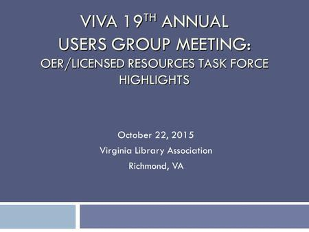 VIVA 19 TH ANNUAL USERS GROUP MEETING: OER/LICENSED RESOURCES TASK FORCE HIGHLIGHTS October 22, 2015 Virginia Library Association Richmond, VA.