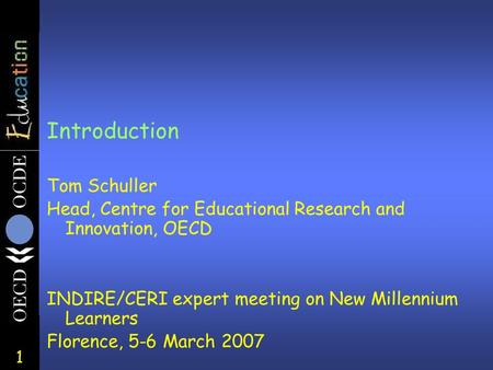 1 Introduction Tom Schuller Head, Centre for Educational Research and Innovation, OECD INDIRE/CERI expert meeting on New Millennium Learners Florence,