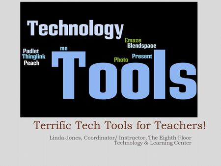 Linda Jones, Coordinator/ Instructor, The Eighth Floor Technology & Learning Center Terrific Tech Tools for Teachers!