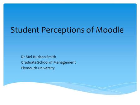 Student Perceptions of Moodle Dr Mel Hudson Smith Graduate School of Management Plymouth University.