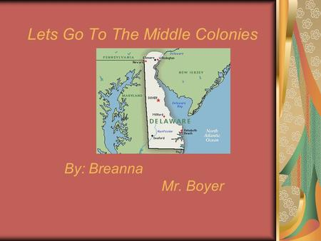 Lets Go To The Middle Colonies By: Breanna Mr. Boyer.