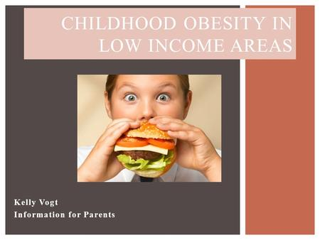 Kelly Vogt Information for Parents CHILDHOOD OBESITY IN LOW INCOME AREAS.