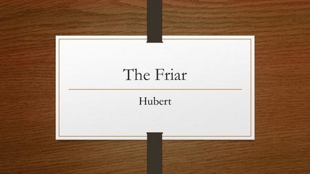 The Friar Hubert. Social Status Immoral Lower Class A Friar is licensed to beg for donations in a limited area. Also was licensed to hear confessions.