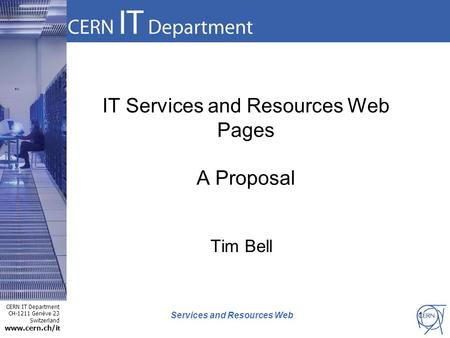 CERN IT Department CH-1211 Genève 23 Switzerland www.cern.ch/i t Services and Resources Web IT Services and Resources Web Pages A Proposal Tim Bell 1.