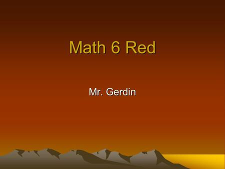 Math 6 Red Mr. Gerdin. Experience Education: M.Ed Education (Loyola) BS Chemical Engineering (Wisconsin) Masters Engineering Management (Northwestern)