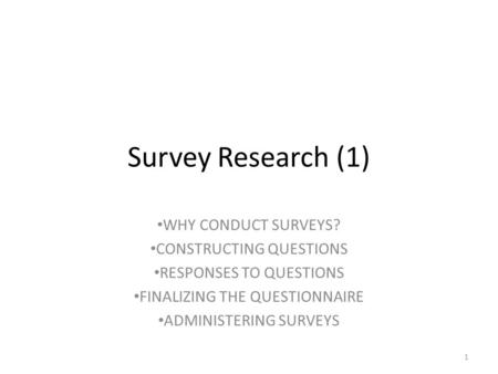 Survey Research (1) WHY CONDUCT SURVEYS? CONSTRUCTING QUESTIONS RESPONSES TO QUESTIONS FINALIZING THE QUESTIONNAIRE ADMINISTERING SURVEYS 1.