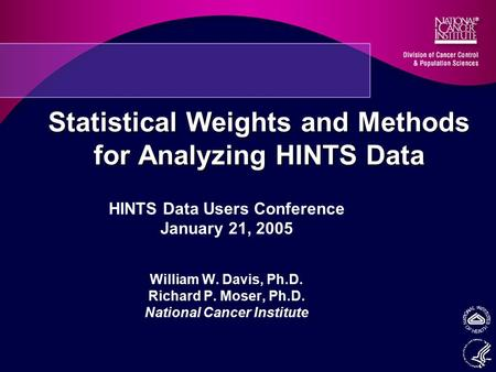 Statistical Weights and Methods for Analyzing HINTS Data HINTS Data Users Conference January 21, 2005 William W. Davis, Ph.D. Richard P. Moser, Ph.D. National.