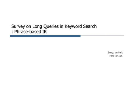 Survey on Long Queries in Keyword Search : Phrase-based IR Sungchan Park 2008. 08. 07.