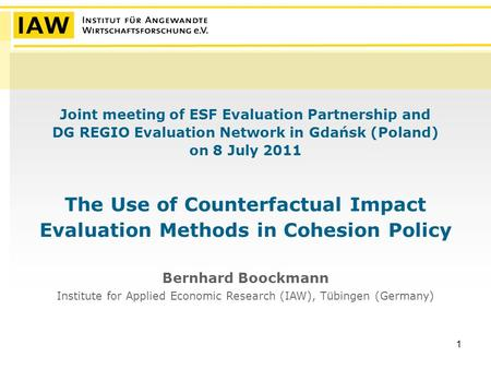 1 Joint meeting of ESF Evaluation Partnership and DG REGIO Evaluation Network in Gdańsk (Poland) on 8 July 2011 The Use of Counterfactual Impact Evaluation.
