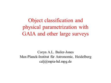 Object classification and physical parametrization with GAIA and other large surveys Coryn A.L. Bailer-Jones Max-Planck-Institut für Astronomie, Heidelberg.