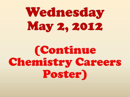 Wednesday May 2, 2012 (Continue Chemistry Careers Poster)
