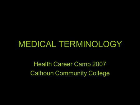 MEDICAL TERMINOLOGY Health Career Camp 2007 Calhoun Community College.