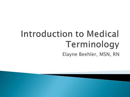 Elayne Beehler, MSN, RN.  Knowledge how medical terms are built  Lots of memorization of the various medical word components  Once know the components.