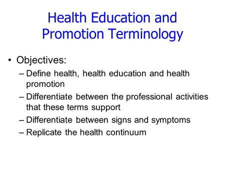 Health Education and Promotion Terminology Objectives: –Define health, health education and health promotion –Differentiate between the professional activities.