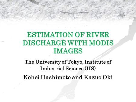 ESTIMATION OF RIVER DISCHARGE WITH MODIS IMAGES The University of Tokyo, Institute of Industrial Science (IIS) Kohei Hashimoto and Kazuo Oki.
