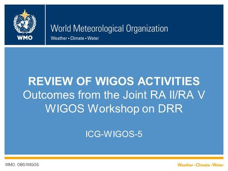 REVIEW OF WIGOS ACTIVITIES Outcomes from the Joint RA II/RA V WIGOS Workshop on DRR ICG-WIGOS-5 WMO; OBS/WIGOS.