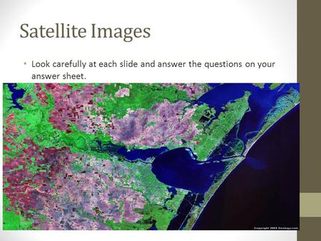 Satellite Images Look carefully at each slide and answer the questions on your answer sheet.