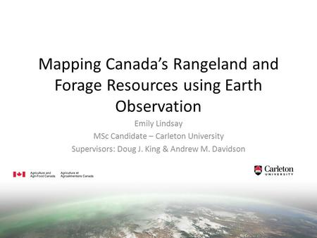 Mapping Canada's Rangeland and Forage Resources using Earth Observation Emily Lindsay MSc Candidate – Carleton University Supervisors: Doug J. King & Andrew.