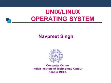 UNIX/LINUX OPERATING SYSTEM Navpreet Singh Computer Centre Indian Institute of Technology Kanpur Kanpur INDIA.