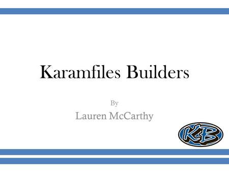 Karamfiles Builders By Lauren McCarthy. Goals Raise awareness of brand and the quality of product. Attract more traffic to the company website by 150%.