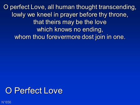 O Perfect Love N°656 O perfect Love, all human thought transcending, lowly we kneel in prayer before thy throne, that theirs may be the love which knows.