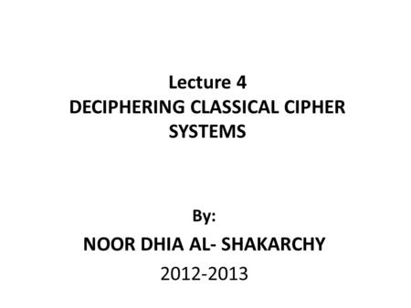 Lecture 4 DECIPHERING CLASSICAL CIPHER SYSTEMS By: NOOR DHIA AL- SHAKARCHY 2012-2013.