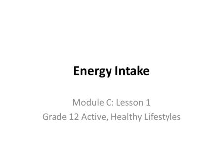 Energy Intake Module C: Lesson 1 Grade 12 Active, Healthy Lifestyles.