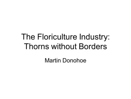The Floriculture Industry: Thorns without Borders Martin Donohoe.