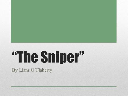 """The Sniper"" By Liam O'Flaherty. PRE-READING NOTES The Writer and his Historical Connection."
