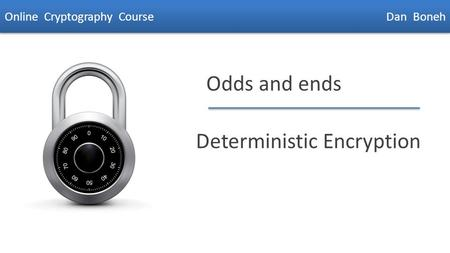 Dan Boneh Odds and ends Deterministic Encryption Online Cryptography Course Dan Boneh.