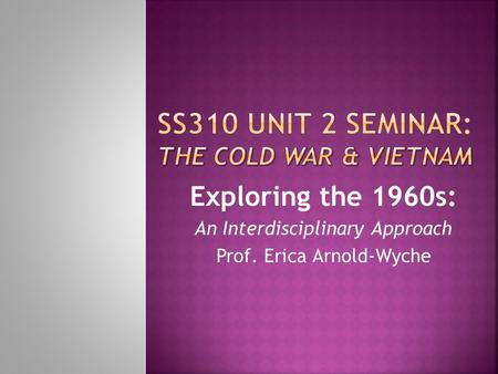 Exploring the 1960s: An Interdisciplinary Approach Prof. Erica Arnold-Wyche.