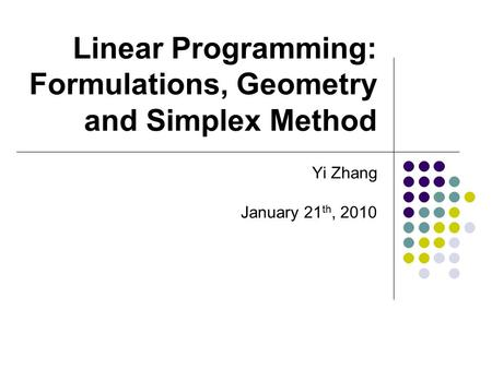 Linear Programming: Formulations, Geometry and Simplex Method Yi Zhang January 21 th, 2010.