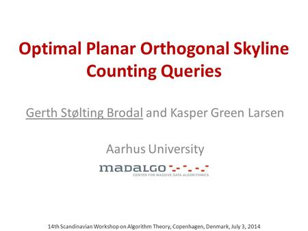Optimal Planar Orthogonal Skyline Counting Queries Gerth Stølting Brodal and Kasper Green Larsen Aarhus University 14th Scandinavian Workshop on Algorithm.