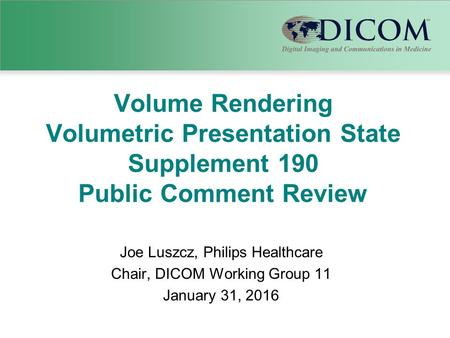 Volume Rendering Volumetric Presentation State Supplement 190 Public Comment Review Joe Luszcz, Philips Healthcare Chair, DICOM Working Group 11 January.