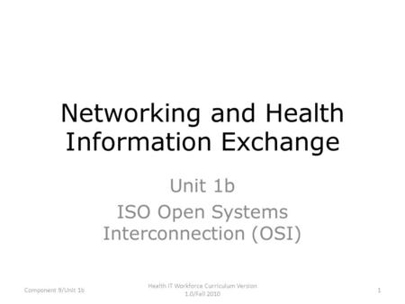 Networking and Health Information Exchange Unit 1b ISO Open Systems Interconnection (OSI) Component 9/Unit 1b1 Health IT Workforce Curriculum Version 1.0/Fall.