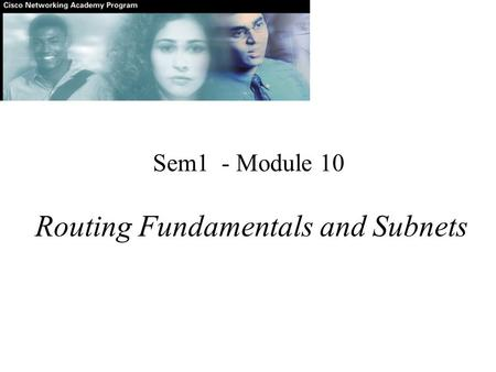 Sem1 - Module 10 Routing Fundamentals and Subnets.
