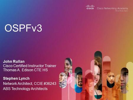 OSPFv3 John Rullan Cisco Certified Instructor Trainer Thomas A. Edison CTE HS Stephen Lynch Network Architect, CCIE #36243 ABS Technology Architects.