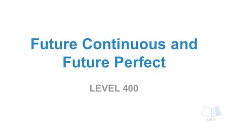 Future Continuous and Future Perfect LEVEL 400. ➔ The Future Continuous tense describes an activity that will happen before and after a time in the future.