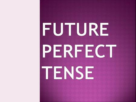  The Future Perfect tense is quite an easy tense to understand and use. The Future Perfect talks about the past in the future.  It expresses the idea.