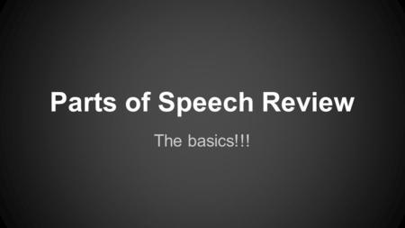 Parts of Speech Review The basics!!!. Noun names either a person, place, thing, or idea. Common - names something that can be seen or touched. ex. student,