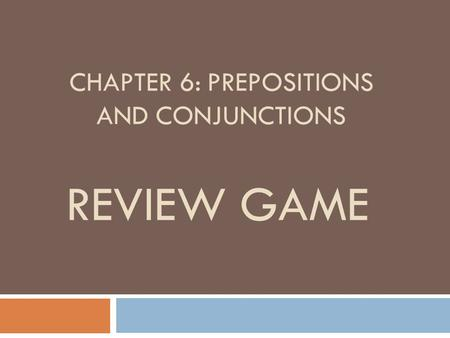 CHAPTER 6: PREPOSITIONS AND CONJUNCTIONS REVIEW GAME.