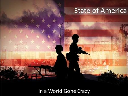 State of America In a World Gone Crazy. Who are we? United States – We are a federal republic – We fought a war to free ourselves from control of another.