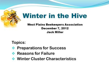 Winter in the Hive West Plains Beekeepers Association December 7, 2012 Jack Miller Topics:  Preparations for Success  Reasons for Failure  Winter Cluster.