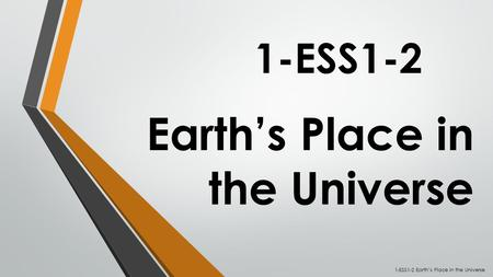Earth's Place in the Universe 1-ESS1-2 1-ESS1-2 Earth's Place in the Universe.