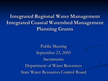 Integrated Regional Water Management Integrated Coastal Watershed Management Planning Grants Public Meeting September 23, 2005 Sacramento Department of.