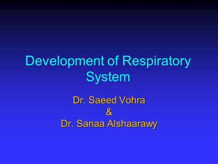 Development of Respiratory System Dr. Saeed Vohra & Dr. Sanaa Alshaarawy.