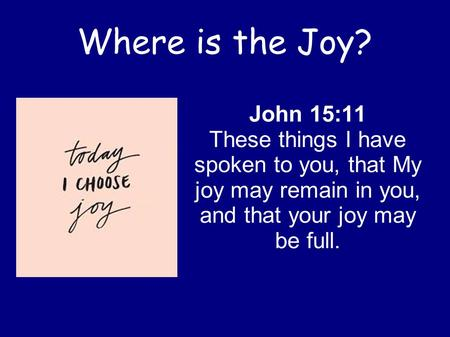Where is the Joy? John 15:11 These things I have spoken to you, that My joy may remain in you, and that your joy may be full.